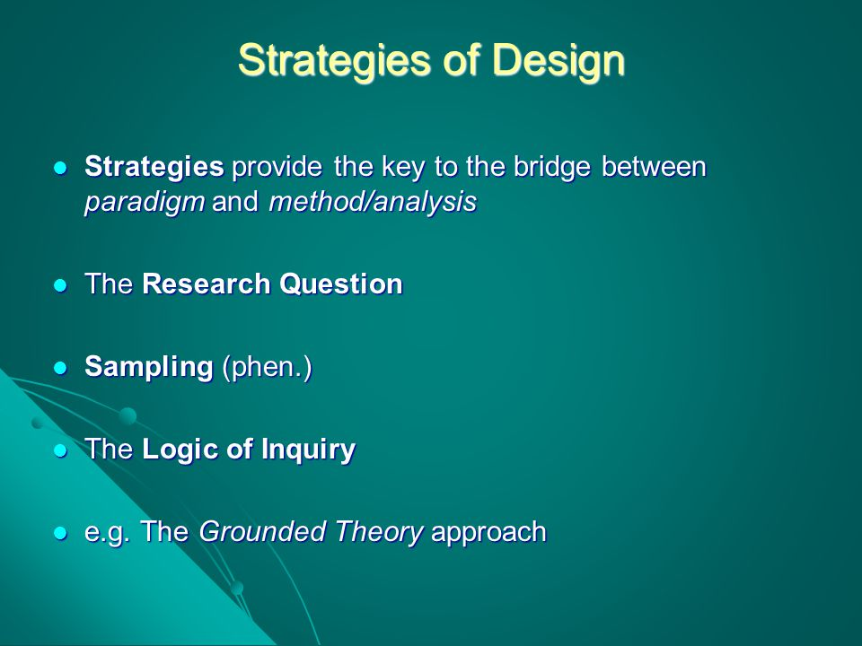 Strategies of Design Strategies provide the key to the bridge between paradigm and method/analysis Strategies provide the key to the bridge between pa