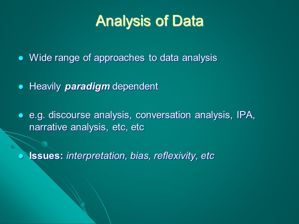 Analysis of Data Wide range of approaches to data analysis Wide range of approaches to data analysis Heavily paradigm dependent Heavily paradigm depen