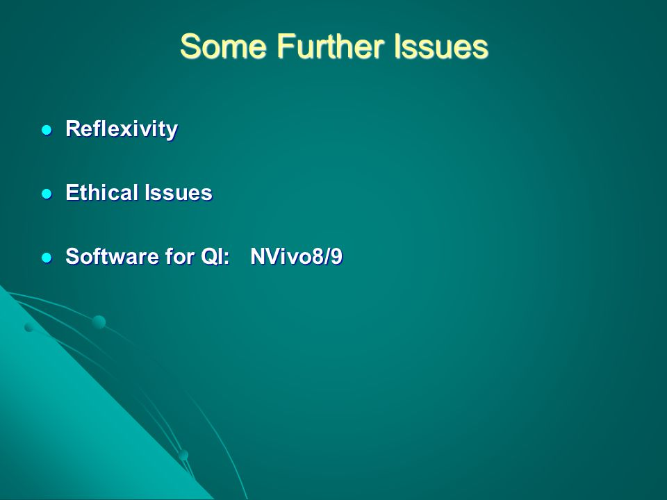 Some Further Issues Reflexivity Reflexivity Ethical Issues Ethical Issues Software for QI: NVivo8/9 Software for QI: NVivo8/9