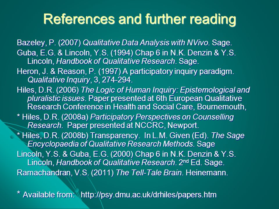 References and further reading Bazeley, P. (2007) Qualitative Data Analysis with NVivo. Sage. Guba, E.G. & Lincoln, Y.S. (1994) Chap 6 in N.K. Denzin