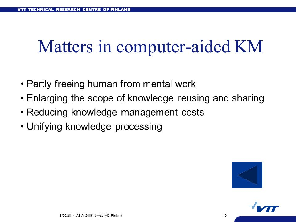 VTT TECHNICAL RESEARCH CENTRE OF FINLAND 8/20/2014 IASW-2005, Jyväskylä, Finland10 Matters in computer-aided KM Partly freeing human from mental work Enlarging the scope of knowledge reusing and sharing Reducing knowledge management costs Unifying knowledge processing