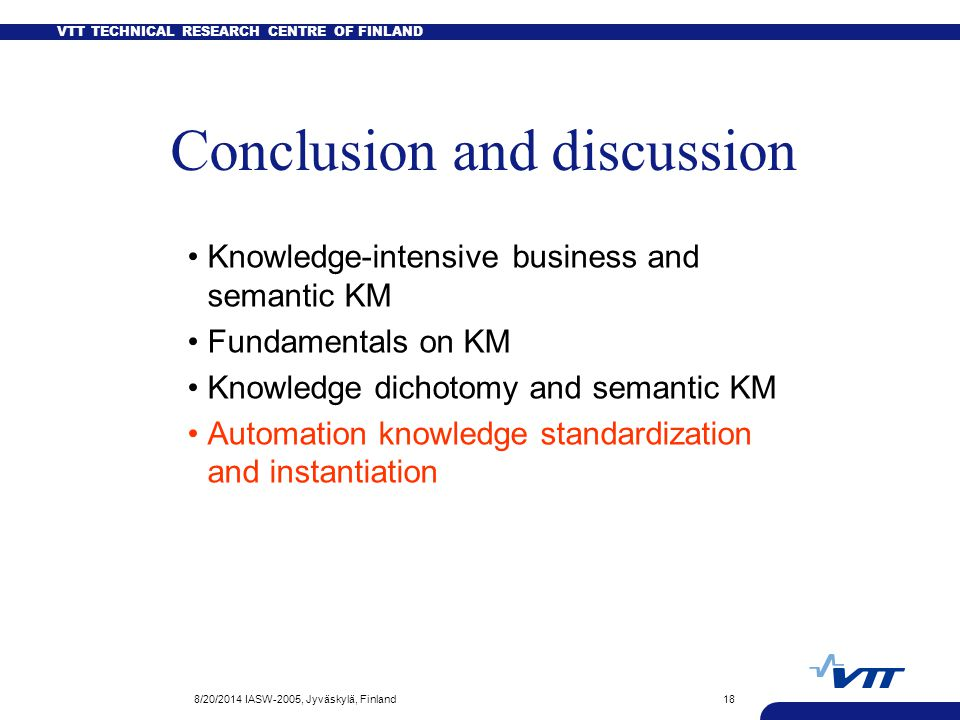 VTT TECHNICAL RESEARCH CENTRE OF FINLAND 8/20/2014 IASW-2005, Jyväskylä, Finland18 Conclusion and discussion Knowledge-intensive business and semantic KM Fundamentals on KM Knowledge dichotomy and semantic KM Automation knowledge standardization and instantiation