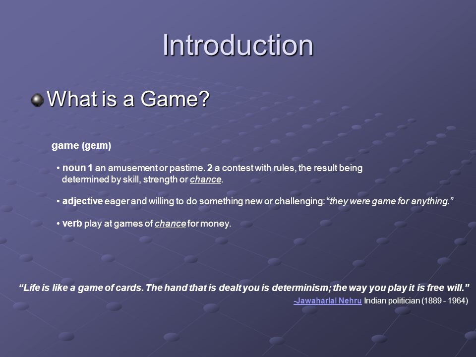 Introduction What is a Game. game (ge I m) noun 1 an amusement or pastime.