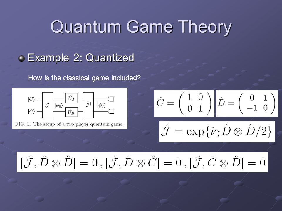 Quantum Game Theory Example 2: Quantized How is the classical game included