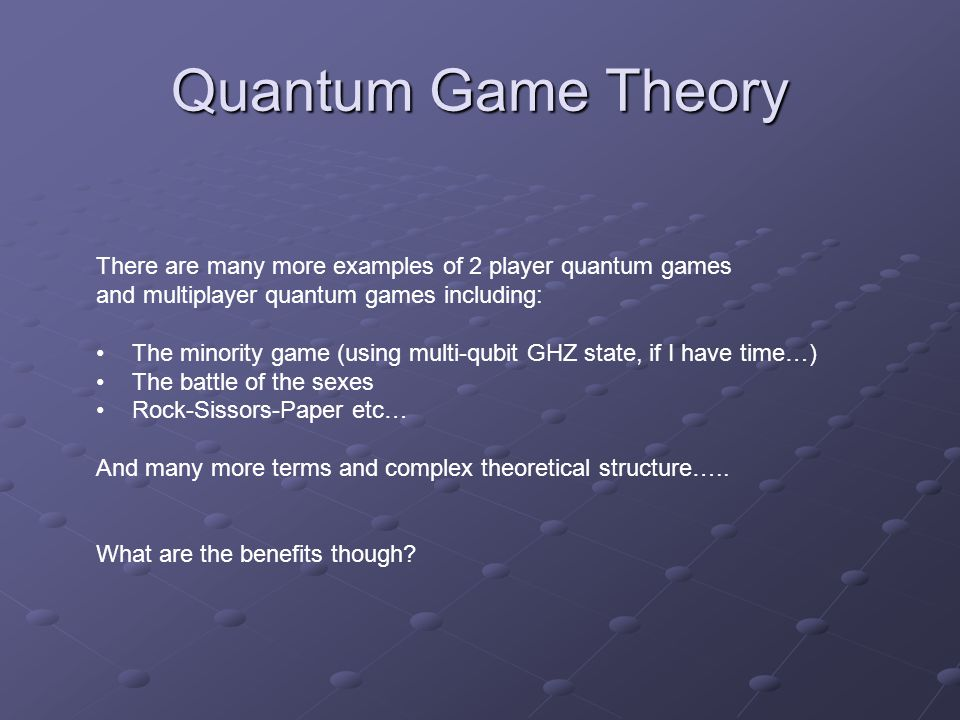 Quantum Game Theory There are many more examples of 2 player quantum games and multiplayer quantum games including: The minority game (using multi-qubit GHZ state, if I have time…) The battle of the sexes Rock-Sissors-Paper etc… And many more terms and complex theoretical structure…..