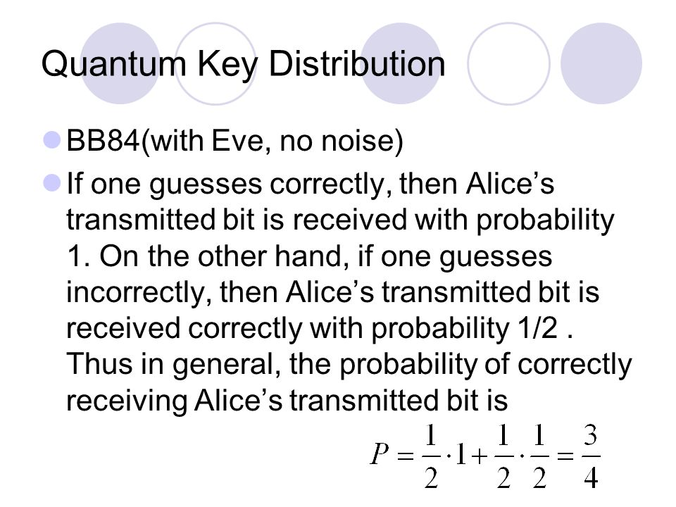 Quantum Key Distribution BB84(with Eve, no noise) If one guesses correctly, then Alice's transmitted bit is received with probability 1.