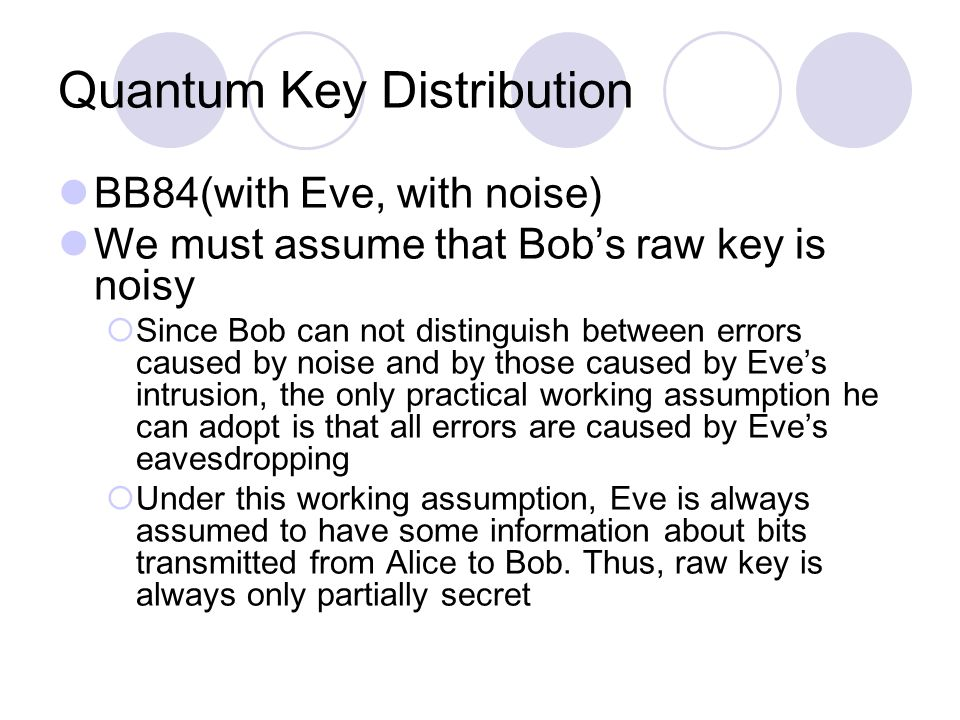 Quantum Key Distribution BB84(with Eve, with noise) We must assume that Bob's raw key is noisy  Since Bob can not distinguish between errors caused by noise and by those caused by Eve's intrusion, the only practical working assumption he can adopt is that all errors are caused by Eve's eavesdropping  Under this working assumption, Eve is always assumed to have some information about bits transmitted from Alice to Bob.