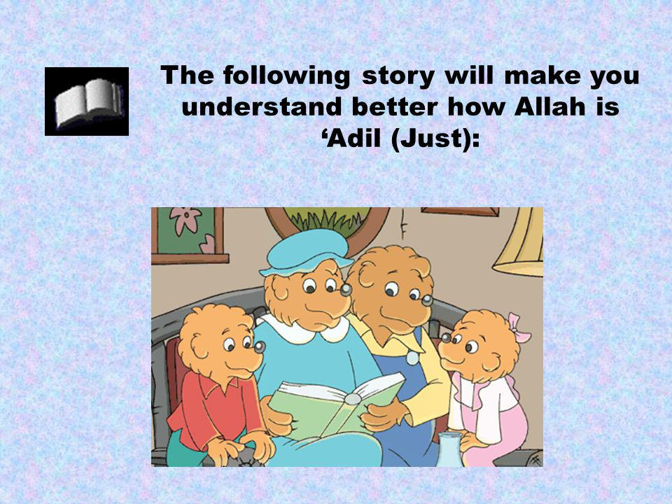 The following story will make you understand better how Allah is 'Adil (Just):