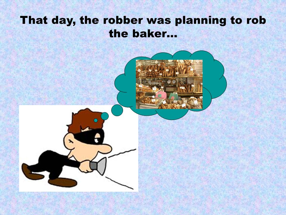 That day, the robber was planning to rob the baker…
