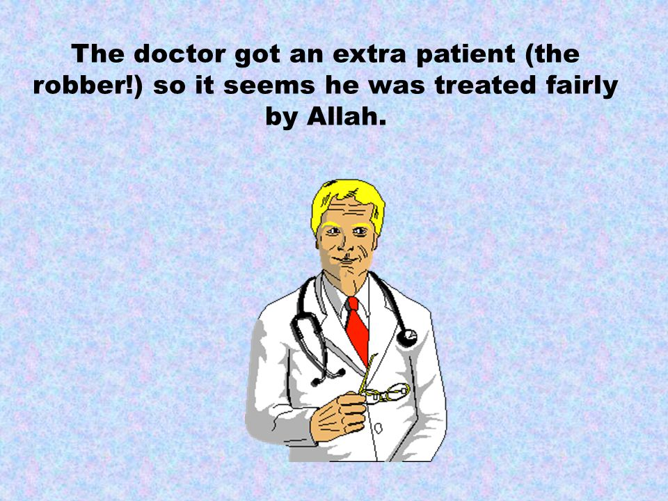 The doctor got an extra patient (the robber!) so it seems he was treated fairly by Allah.