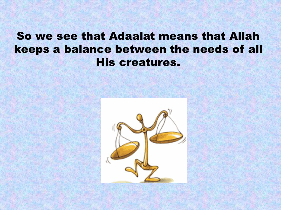 So we see that Adaalat means that Allah keeps a balance between the needs of all His creatures.