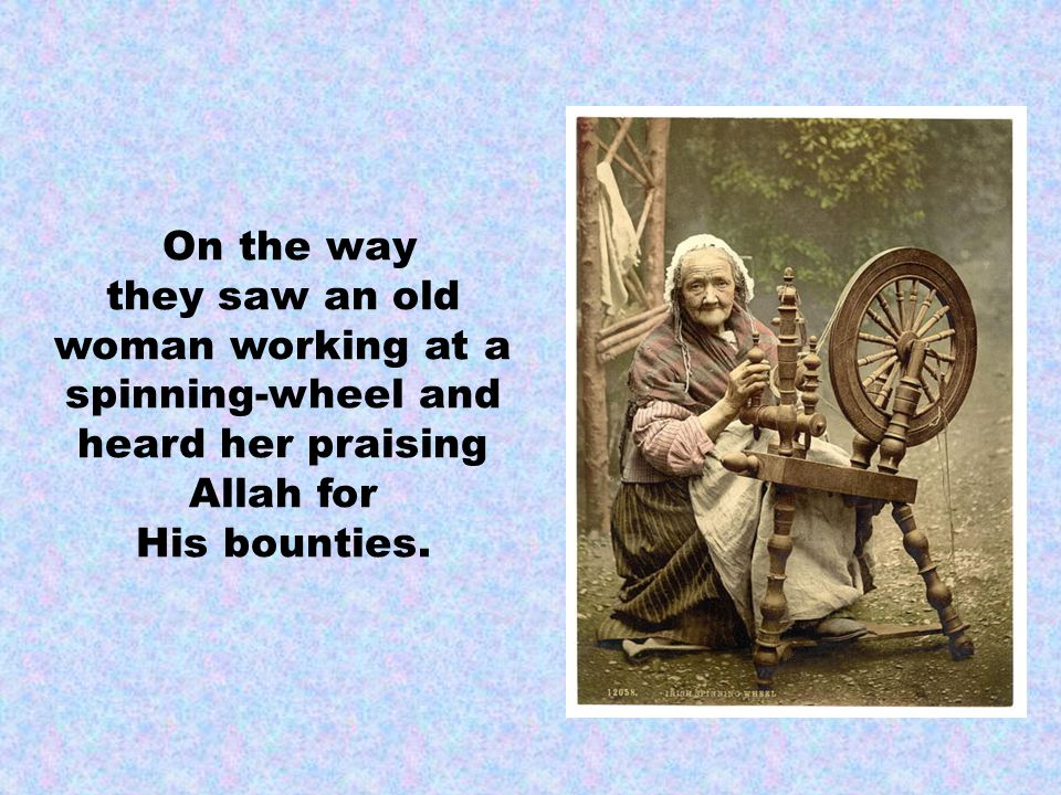 On the way they saw an old woman working at a spinning-wheel and heard her praising Allah for His bounties.