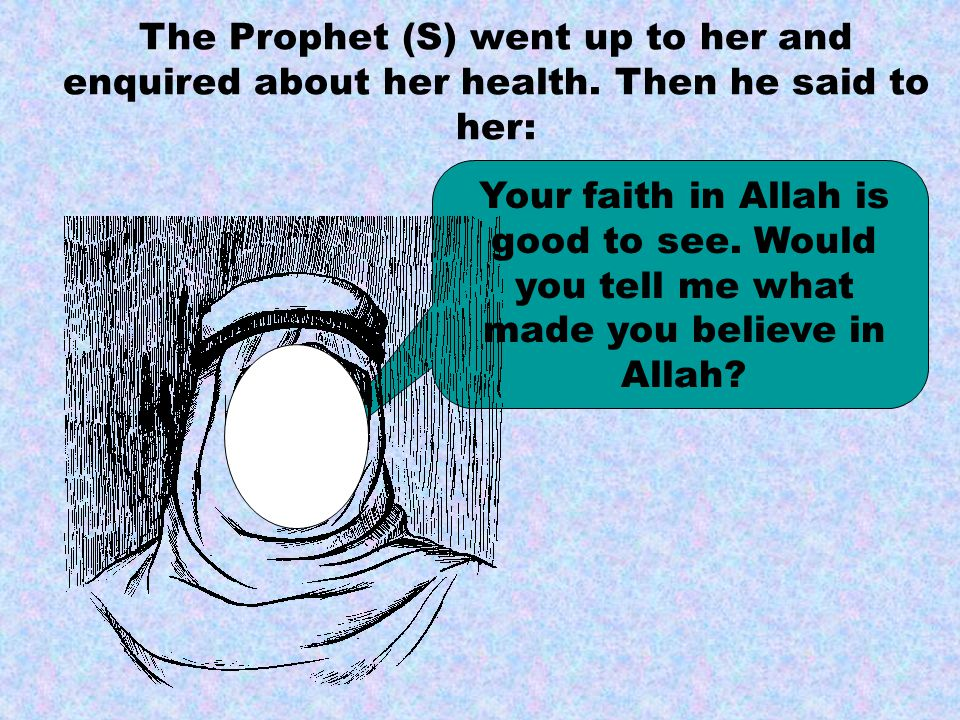 The Prophet (S) went up to her and enquired about her health.