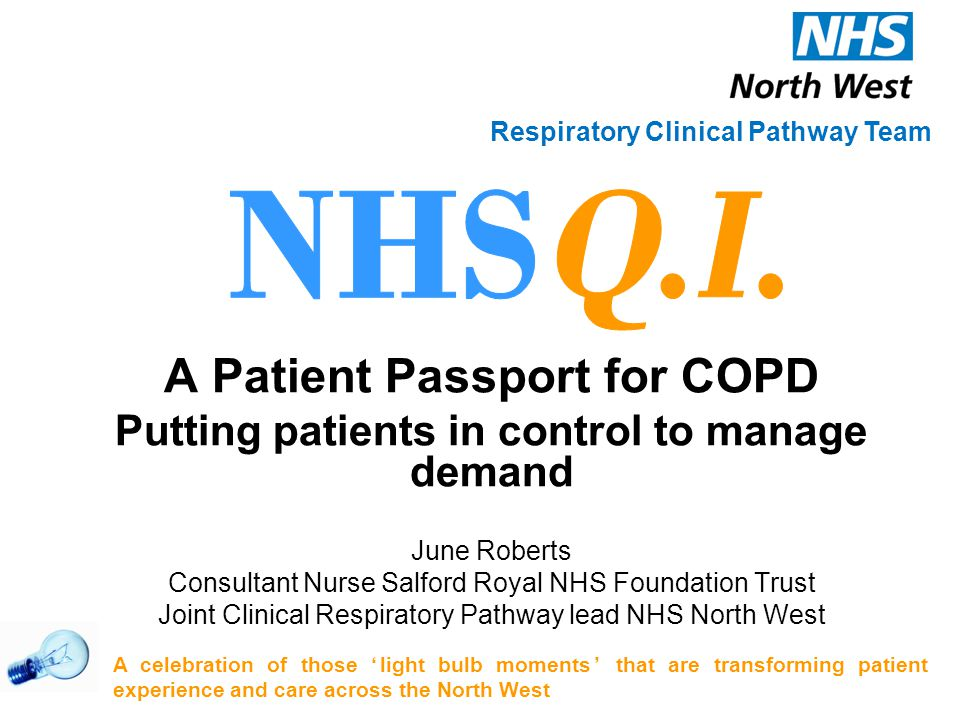 A Patient Passport for COPD Putting patients in control to manage demand June Roberts Consultant Nurse Salford Royal NHS Foundation Trust Joint Clinical Respiratory Pathway lead NHS North West A celebration of those 'light bulb moments' that are transforming patient experience and care across the North West Respiratory Clinical Pathway Team