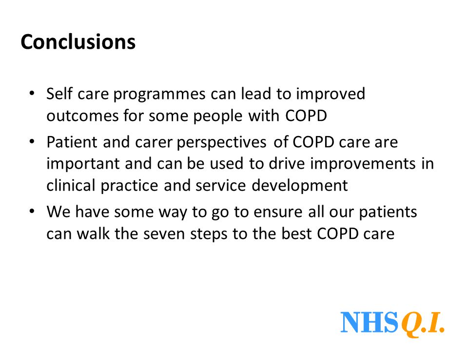Conclusions Self care programmes can lead to improved outcomes for some people with COPD Patient and carer perspectives of COPD care are important and can be used to drive improvements in clinical practice and service development We have some way to go to ensure all our patients can walk the seven steps to the best COPD care