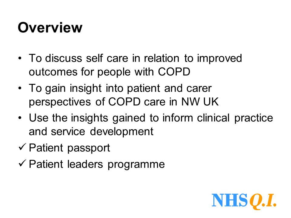Overview To discuss self care in relation to improved outcomes for people with COPD To gain insight into patient and carer perspectives of COPD care in NW UK Use the insights gained to inform clinical practice and service development Patient passport Patient leaders programme