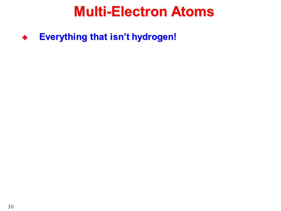 30 Multi-Electron Atoms  Everything that isn't hydrogen!