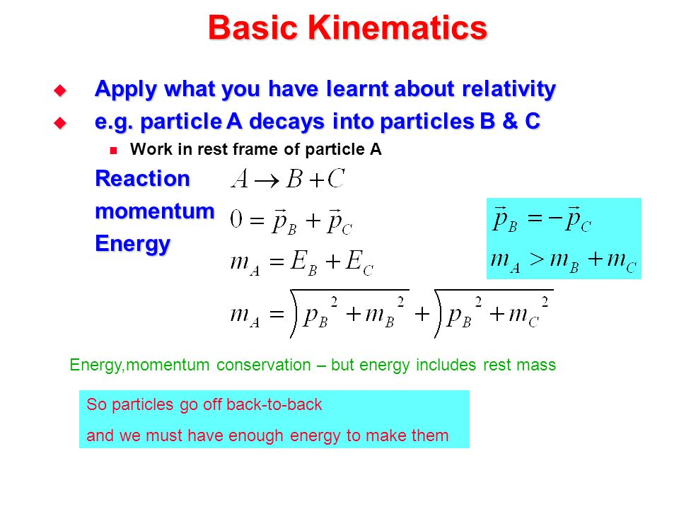 Basic Kinematics  Apply what you have learnt about relativity  e.g. particle A decays into particles B & C Work in rest frame of particle AReactionm
