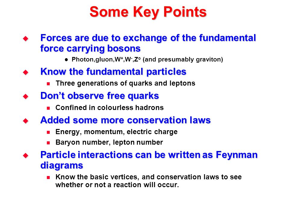 Some Key Points  Forces are due to exchange of the fundamental force carrying bosons Photon,gluon,W +,W -,Z o (and presumably graviton)  Know the fu