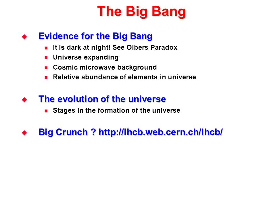 The Big Bang  Evidence for the Big Bang It is dark at night! See Olbers Paradox Universe expanding Cosmic microwave background Relative abundance of