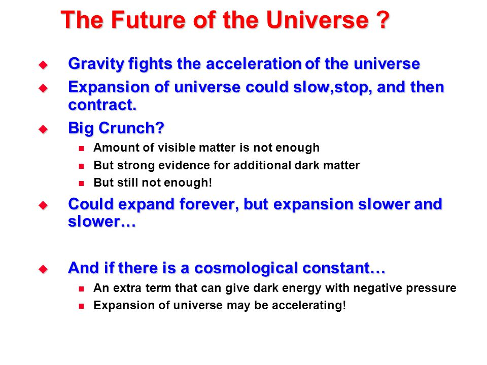 The Future of the Universe ?  Gravity fights the acceleration of the universe  Expansion of universe could slow,stop, and then contract.  Big Crunc