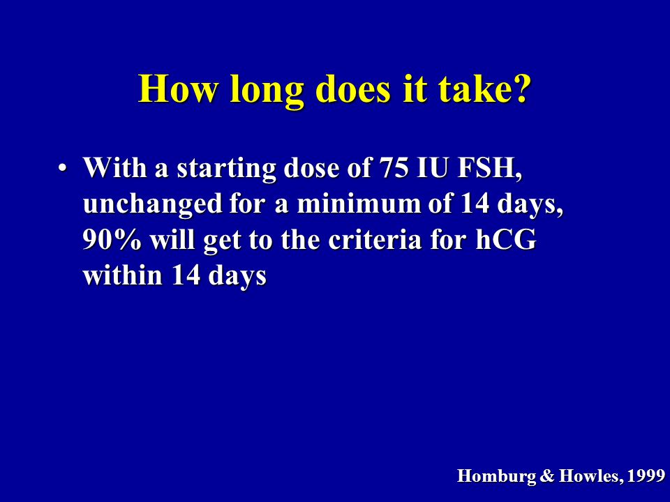 How long does it take? With a starting dose of 75 IU FSH, unchanged for a minimum of 14 days, 90% will get to the criteria for hCG within 14 daysWith