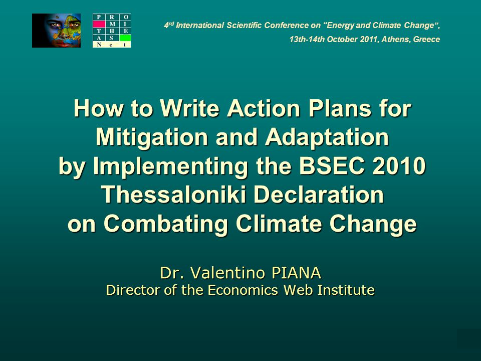 4 rd International Scientific Conference on Energy and Climate Change , 13th-14th October 2011, Athens, Greece 1 How to Write Action Plans for Mitigation and Adaptation by Implementing the BSEC 2010 Thessaloniki Declaration on Combating Climate Change Dr.