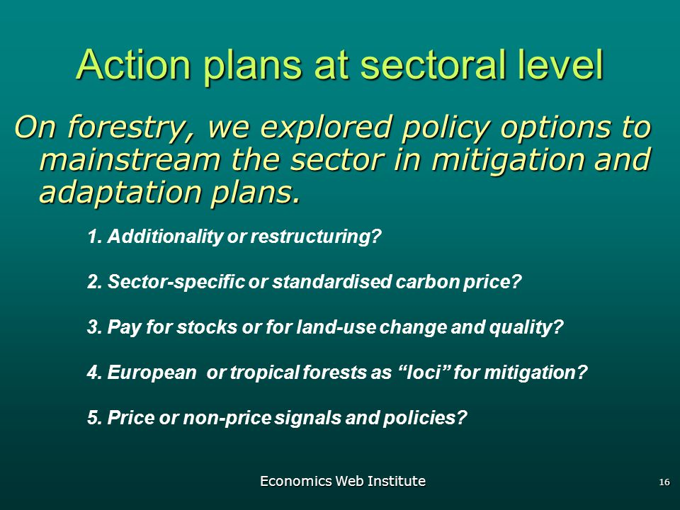 Economics Web Institute 16 Action plans at sectoral level On forestry, we explored policy options to mainstream the sector in mitigation and adaptation plans.