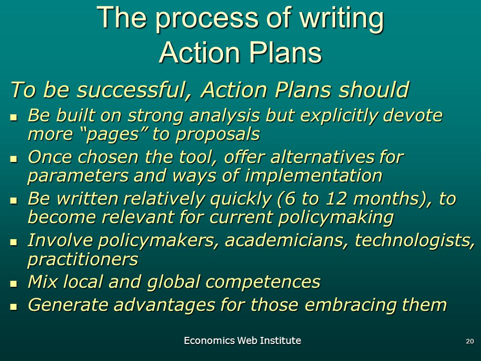 Economics Web Institute 20 The process of writing Action Plans To be successful, Action Plans should Be built on strong analysis but explicitly devote more pages to proposals Be built on strong analysis but explicitly devote more pages to proposals Once chosen the tool, offer alternatives for parameters and ways of implementation Once chosen the tool, offer alternatives for parameters and ways of implementation Be written relatively quickly (6 to 12 months), to become relevant for current policymaking Be written relatively quickly (6 to 12 months), to become relevant for current policymaking Involve policymakers, academicians, technologists, practitioners Involve policymakers, academicians, technologists, practitioners Mix local and global competences Mix local and global competences Generate advantages for those embracing them Generate advantages for those embracing them