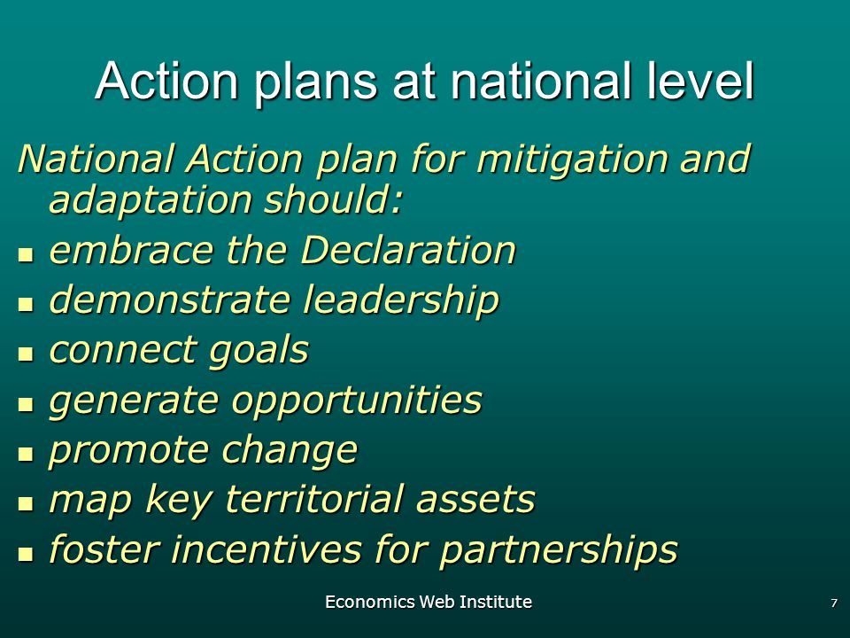 Economics Web Institute 7 Action plans at national level National Action plan for mitigation and adaptation should: embrace the Declaration embrace the Declaration demonstrate leadership demonstrate leadership connect goals connect goals generate opportunities generate opportunities promote change promote change map key territorial assets map key territorial assets foster incentives for partnerships foster incentives for partnerships