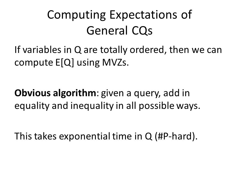Computing Expectations of General CQs If variables in Q are totally ordered, then we can compute E[Q] using MVZs.