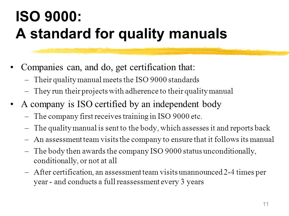 11 ISO 9000: A standard for quality manuals Companies can, and do, get certification that: –Their quality manual meets the ISO 9000 standards –They ru