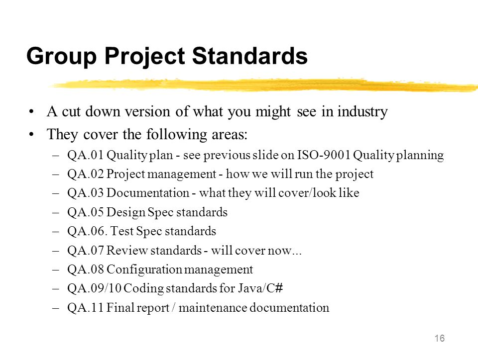 16 Group Project Standards A cut down version of what you might see in industry They cover the following areas: –QA.01 Quality plan - see previous sli