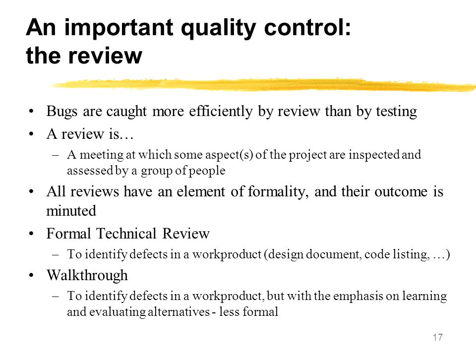 17 An important quality control: the review Bugs are caught more efficiently by review than by testing A review is… –A meeting at which some aspect(s)