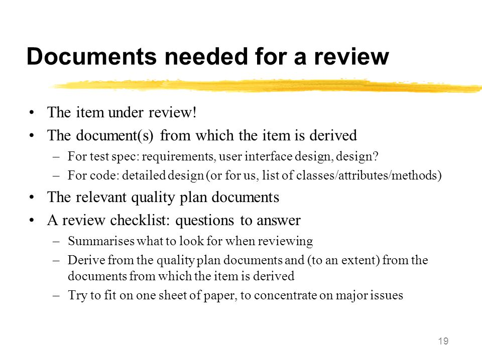 19 Documents needed for a review The item under review! The document(s) from which the item is derived –For test spec: requirements, user interface de
