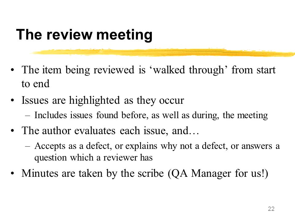 22 The review meeting The item being reviewed is 'walked through' from start to end Issues are highlighted as they occur –Includes issues found before