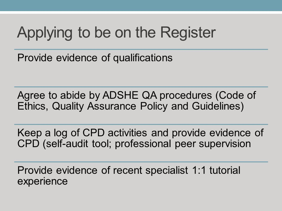 Applying to be on the Register Provide evidence of qualifications Agree to abide by ADSHE QA procedures (Code of Ethics, Quality Assurance Policy and Guidelines) Keep a log of CPD activities and provide evidence of CPD (self-audit tool; professional peer supervision Provide evidence of recent specialist 1:1 tutorial experience
