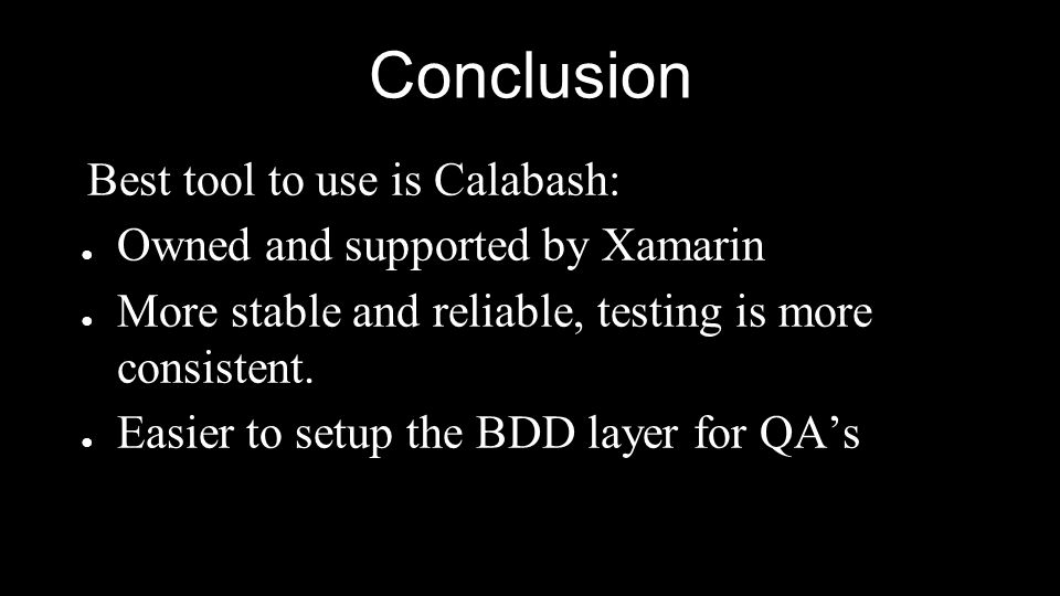 Conclusion Best tool to use is Calabash: ● Owned and supported by Xamarin ● More stable and reliable, testing is more consistent. ● Easier to setup th