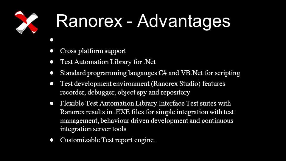 Ranorex - Advantages ● Cross platform support ●Test Automation Library for.Net ●Standard programming langauges C# and VB.Net for scripting ●Test devel