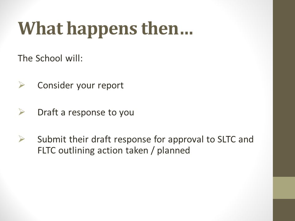 What happens then… The School will:  Consider your report  Draft a response to you  Submit their draft response for approval to SLTC and FLTC outli