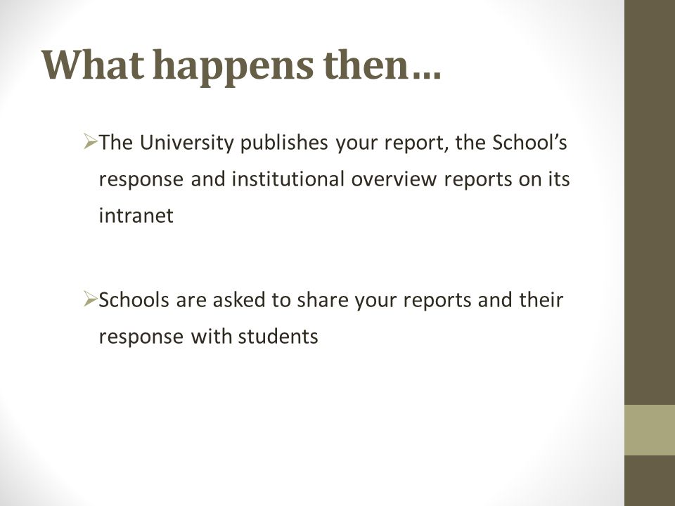 What happens then…  The University publishes your report, the School's response and institutional overview reports on its intranet  Schools are asked to share your reports and their response with students