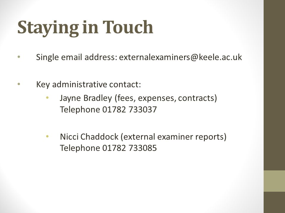 Staying in Touch Single email address: externalexaminers@keele.ac.uk Key administrative contact: Jayne Bradley (fees, expenses, contracts) Telephone 0