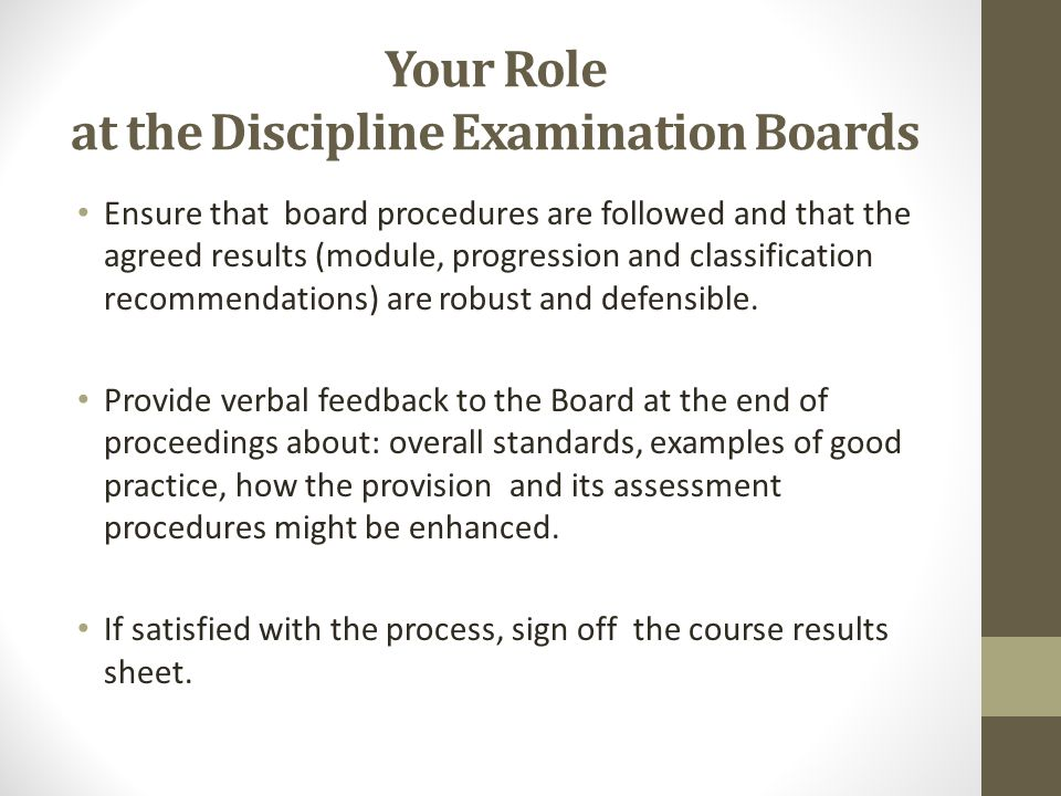 Your Role at the Discipline Examination Boards Ensure that board procedures are followed and that the agreed results (module, progression and classifi