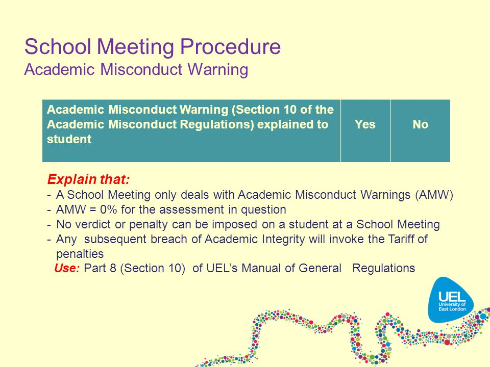 Explain that: -A School Meeting only deals with Academic Misconduct Warnings (AMW) -AMW = 0% for the assessment in question -No verdict or penalty can be imposed on a student at a School Meeting -Any subsequent breach of Academic Integrity will invoke the Tariff of penalties Use: Part 8 (Section 10) of UEL's Manual of General Regulations Academic Misconduct Warning (Section 10 of the Academic Misconduct Regulations) explained to student YesNo School Meeting Procedure Academic Misconduct Warning