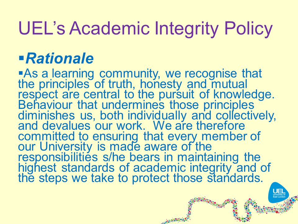 UEL's Academic Integrity Policy  Rationale  As a learning community, we recognise that the principles of truth, honesty and mutual respect are central to the pursuit of knowledge.