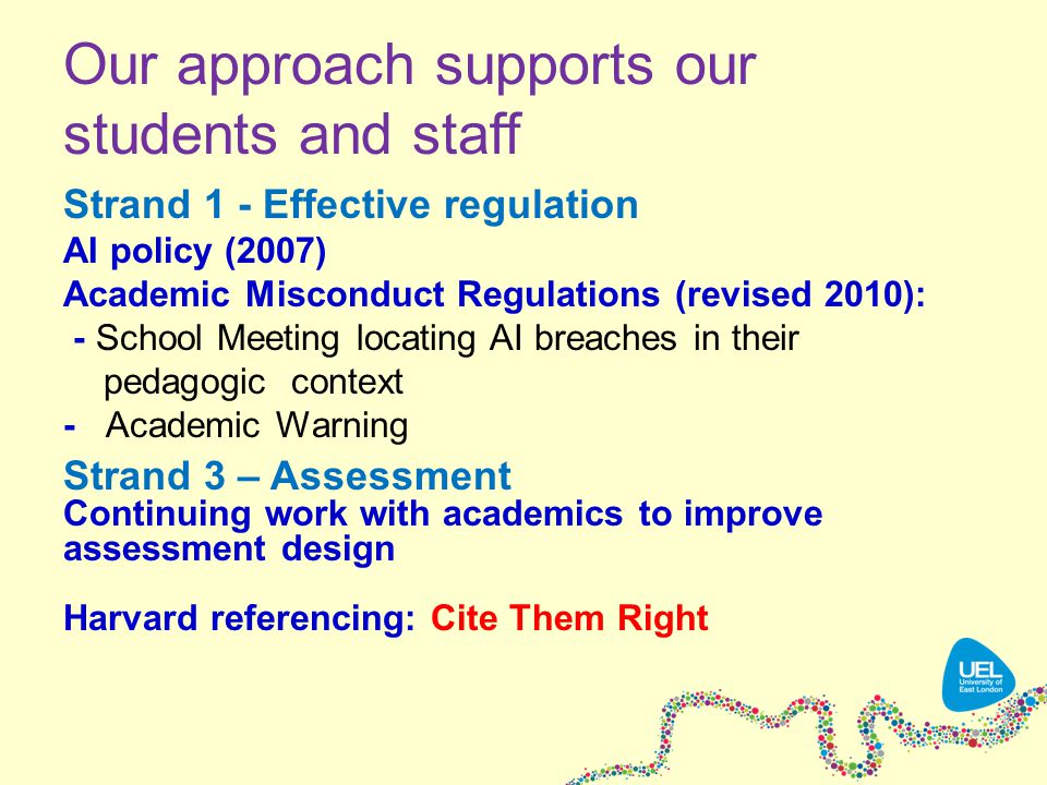Our approach supports our students and staff Strand 1 - Effective regulation AI policy (2007) Academic Misconduct Regulations (revised 2010): - School Meeting locating AI breaches in their pedagogic context - Academic Warning Strand 3 – Assessment Continuing work with academics to improve assessment design Harvard referencing: Cite Them Right