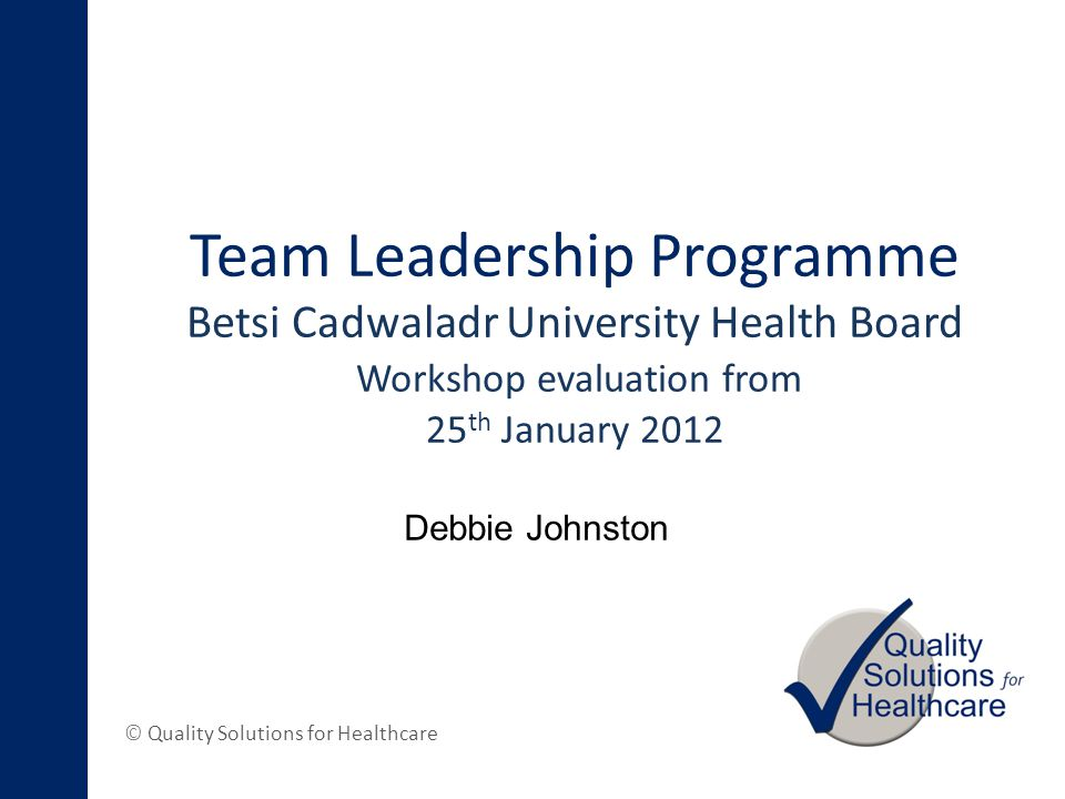 © Quality Solutions for Healthcare Team Leadership Programme Betsi Cadwaladr University Health Board Workshop evaluation from 25 th January 2012 Debbie Johnston