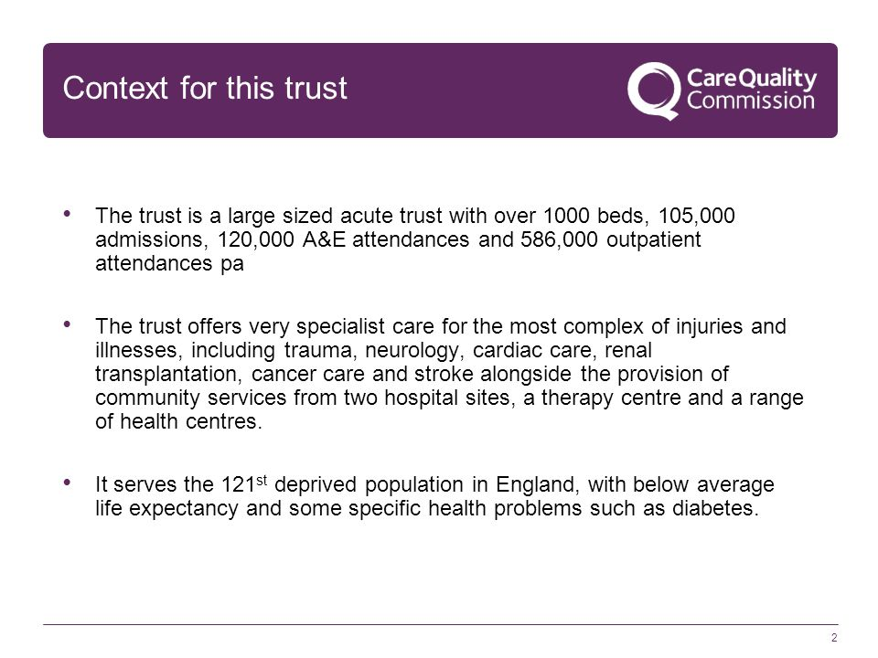Context for this trust The trust is a large sized acute trust with over 1000 beds, 105,000 admissions, 120,000 A&E attendances and 586,000 outpatient