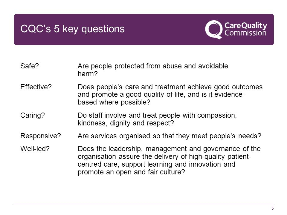 CQC's 5 key questions Safe?Are people protected from abuse and avoidable harm? Effective?Does people's care and treatment achieve good outcomes and pr