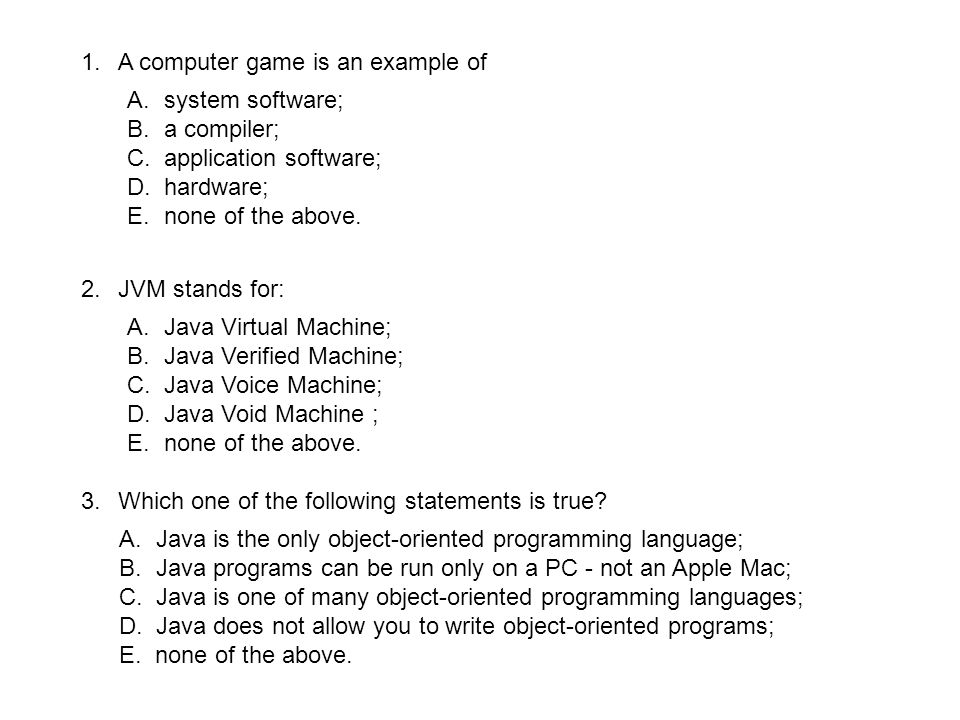 1.A computer game is an example of A.system software; B.a compiler; C.application software; D.hardware; E.none of the above. 2.JVM stands for: A.Java